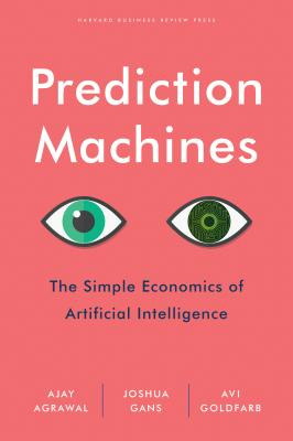 Image for Prediction Machines: The Simple Economics of Artificial Intelligence